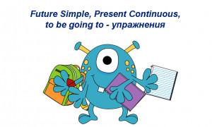 Future Simple, Present Continuous, to be going to: упражнения на разные уровни
