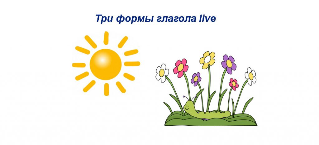 Live 3 формы глагола - перевод, значение, примерыы предложений