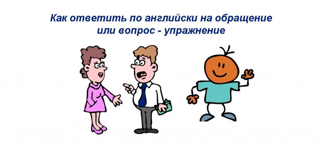 Как ответить по английски на обращение или вопрос - упражнение